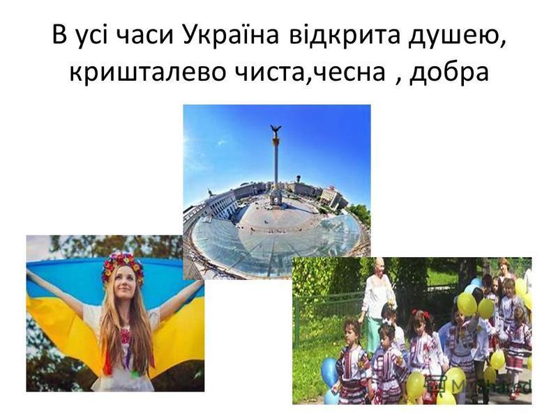 В усі часи Україна відкрита душею, кришталево чиста,чесна, добра