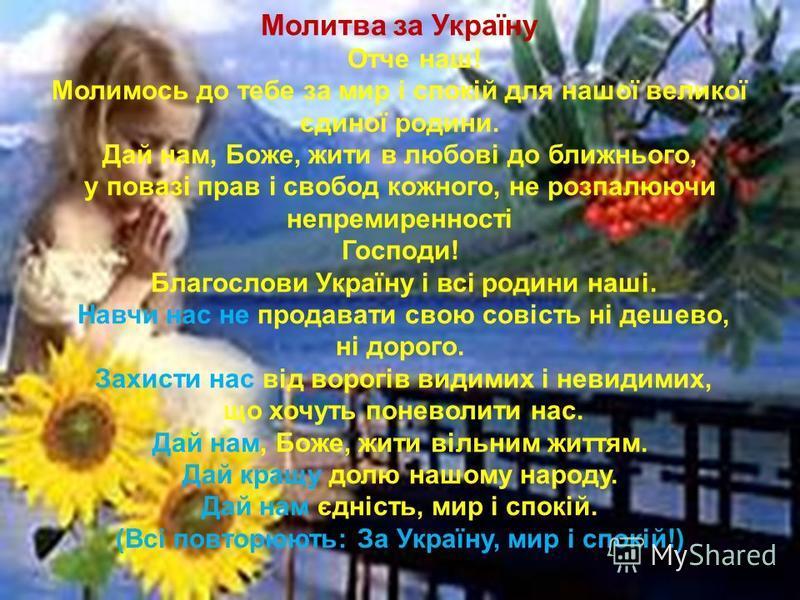 Молитва за Україну Отче наш! Молимось до тебе за мир і спокій для нашої великої єдиної родини. Дай нам, Боже, жити в любові до ближнього, у повазі прав і свобод кожного, не розпалюючи непремиренності Господи! Благослови Україну і всі родини наші. Нав