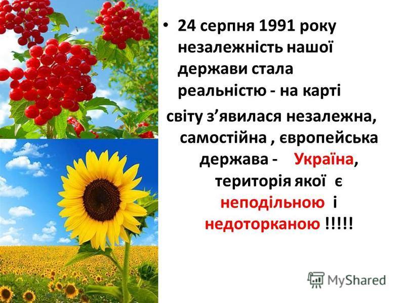 24 серпня 1991 року незалежність нашої держави стала реальністю - на карті світу зявилася незалежна, самостійна, європейська держава - Україна, територія якої є неподільною і недоторканою !!!!!