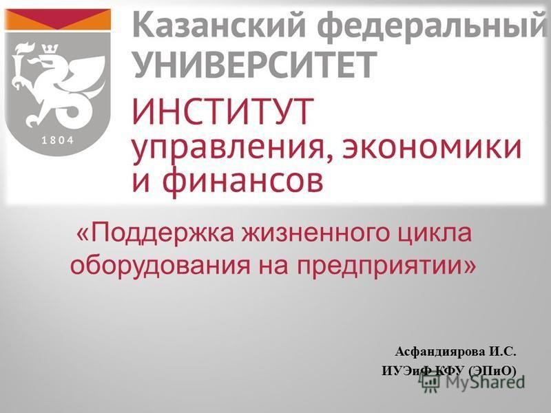 «Поддержка жизненного цикла оборудования на предприятии» Асфандиярова И. С. ИУЭиФ КФУ ( ЭПиО )