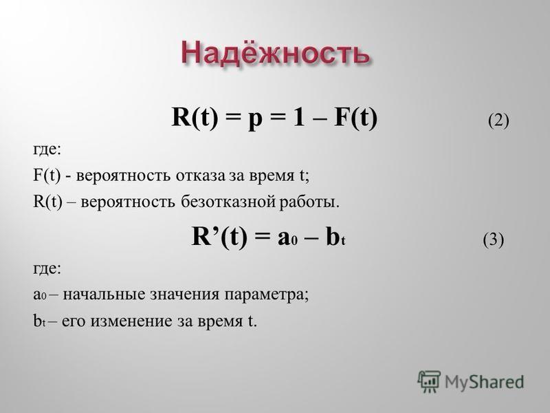 R(t) = p = 1 – F(t) (2) где: F(t) - вероятность отказа за время t; R(t) – вероятность безотказной работы. R(t) = a 0 – b t (3) где : a 0 – начальные значения параметра ; b t – его изменение за время t.