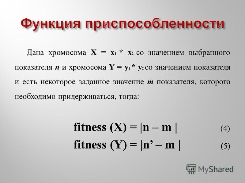 Дана хромосома X = x 1 * x 2 со значением выбранного показателя n и хромосома Y = y 1 * y 2 со значением показателя и есть некоторое заданное значение m показателя, которого необходимо придерживаться, тогда: fitness (X) = |n – m | (4) fitness (Y) = |