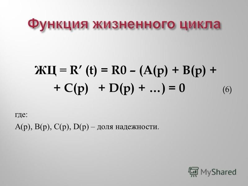ЖЦ = R (t) = R0 – (A(p) + B(p) + + C(p) + D(p) + …) = 0 (6) где : A( р ), B( р ), C( р ), D( р ) – доля надежности.