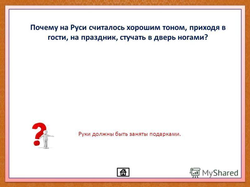 Почему на Руси считалось хорошим тоном, приходя в гости, на праздник, стучать в дверь ногами? Руки должны быть заняты подарками.