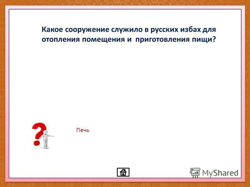 Какое сооружение служило в русских избах для отопления помещения и приготовления пищи? Печь