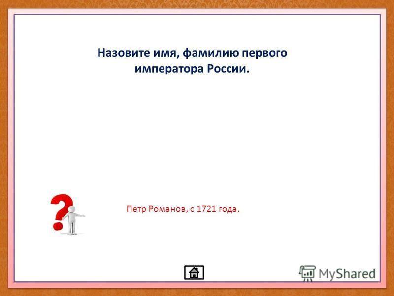 Назовите имя, фамилию первого императора России. Петр Романов, с 1721 года.
