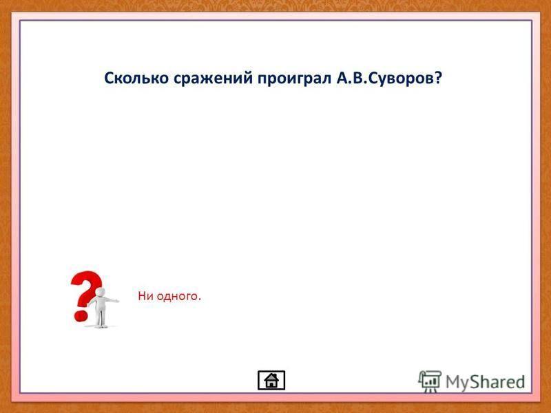 Сколько сражений проиграл А.В.Суворов? Ни одного.