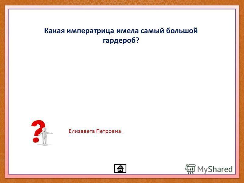 Какая императрица имела самый большой гардероб? Елизавета Петровна.