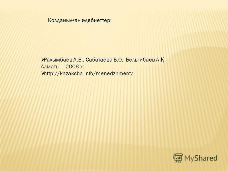 Рахымбаев А.Б., Сабатаева Б.О., Бельгибаев А. Қ Алматы – 2006 ж http://kazaksha.info/menedzhment/ Қ олданныл ғ ан ә дебиеттер:
