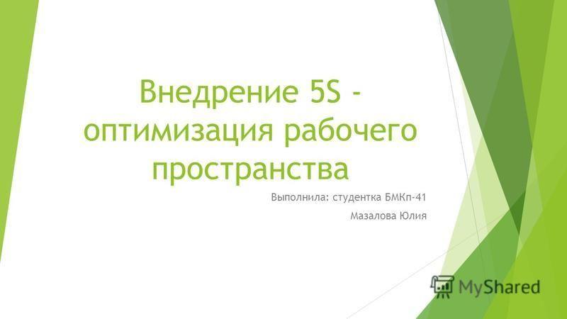 Внедрение 5S - оптимизация рабочего пространства Выполнила: студентка БМКп-41 Мазалова Юлия