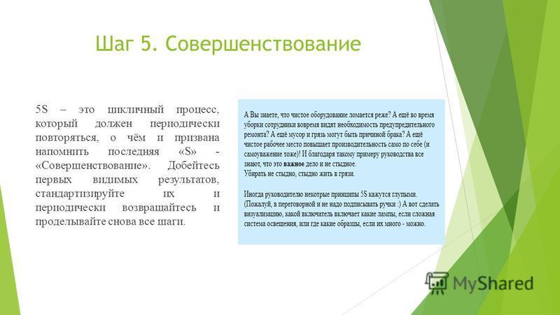 Шаг 5. Совершенствование 5S – это цикличный процесс, который должен периодически повторяться, о чём и призвана напомнить последняя «S» - «Совершенствование». Добейтесь первых видимых результатов, стандартизируйте их и периодически возвращайтесь и про