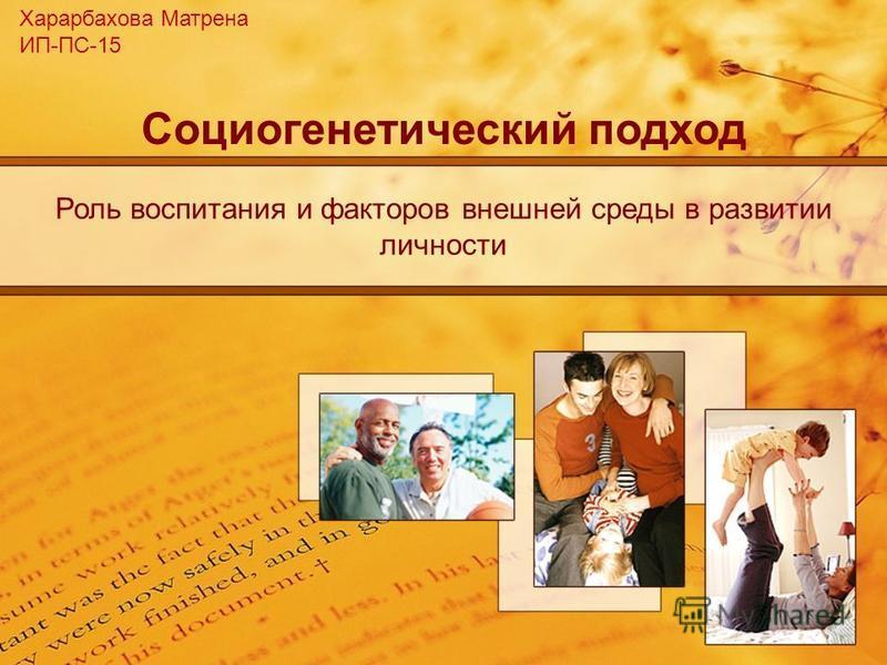 Социогенетический подход Роль воспитания и факторов внешней среды в развитии личности Харарбахова Матрена ИП-ПС-15
