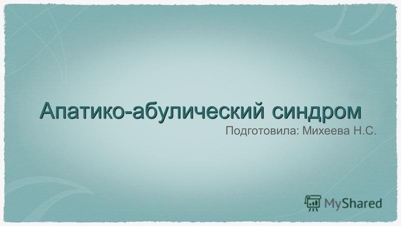 Апатико-абулический синдром Подготовила: Михеева Н.С.