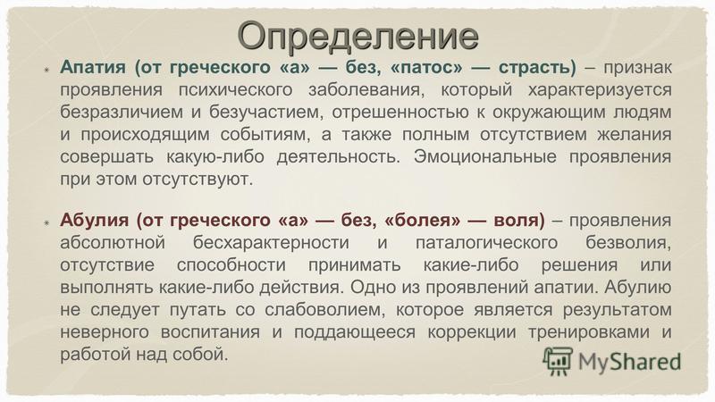 Определение Апатия (от греческого «а» без, «патмос» страсть) – признак проявления психического заболевания, который характеризуется безразличием и безучастием, отрешенностью к окружающим людям и происходящим событиям, а также полным отсутствием желан