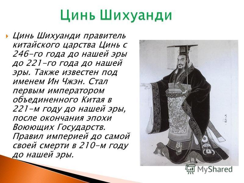 Цинь Шихуанди правитель китайского царства Цинь с 246-го года до нашей эры до 221-го года до нашей эры. Также известен под именем Ин Чжэн. Стал первым императором объединенного Китая в 221-м году до нашей эры, после окончания эпохи Воюющих Государств