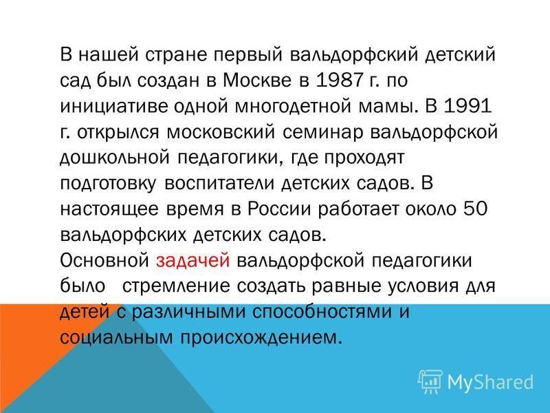 В нашей стране первый вальдорфский детский сад был создан в Москве в 1987 г. по инициативе одной многодетной мамы. В 1991 г. открылся московский семинар вальдорфской дошкольной педагогики, где проходят подготовку воспитатели детских садов. В настояще