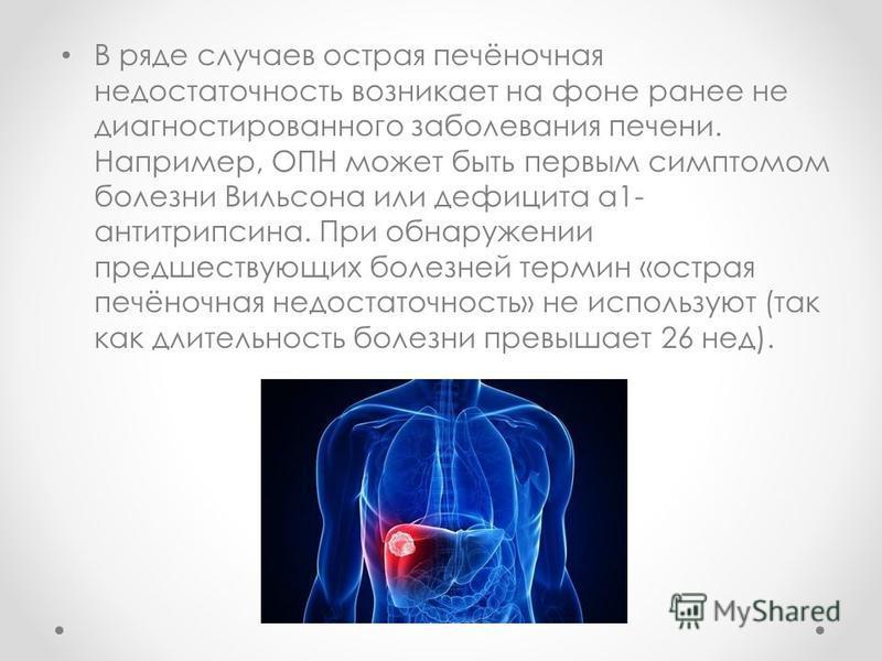 В ряде случаев острая печёночная недостаточность возникает на фоне ранее не диагностированного заболевания печени. Например, ОПН может быть первым симптомом болезни Вильсона или дефицита а 1- антитрипсина. При обнаружении предшествующих болезней терм