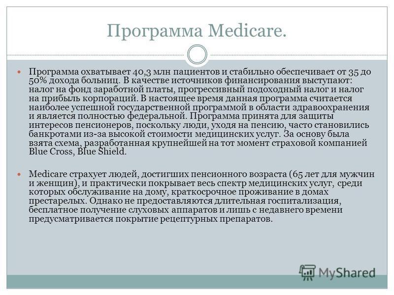 Программа Medicare. Программа охватывает 40,3 млн пациентов и стабильно обеспечивает от 35 до 50% дохода больниц. В качестве источников финансирования выступают: налог на фонд заработной платы, прогрессивный подоходный налог и налог на прибыль корпор