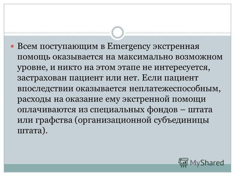 Всем поступающим в Emergency экстренная помощь оказывается на максимально возможном уровне, и никто на этом этапе не интересуется, застрахован пациент или нет. Если пациент впоследствии оказывается неплатежеспособным, расходы на оказание ему экстренн