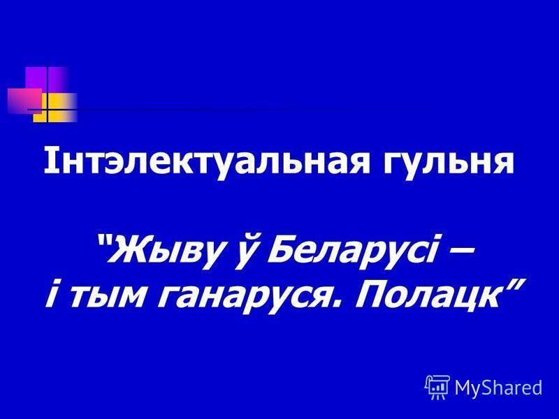 Інтэлектуальная гульня Жыву ў Беларусі – і тым ганаруся. Полацк