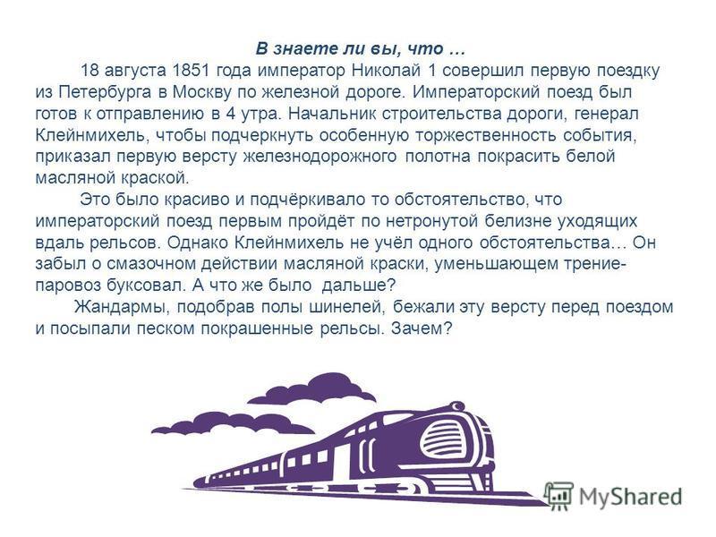В знаете ли вы, что … 18 августа 1851 года император Николай 1 совершил первую поездку из Петербурга в Москву по железной дороге. Императорский поезд был готов к отправлению в 4 утра. Начальник строительства дороги, генерал Клейнмихель, чтобы подчерк