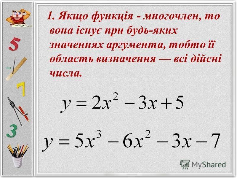 1. Якщо функція - многочлен, то вона існує при будь-яких значеннях аргумента, тобто її область визначення всі дійсні числа.