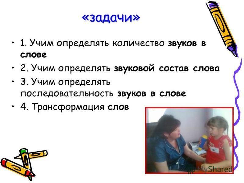 «задачи» 1. Учим определять количество звуков в слове 2. Учим определять звуковой состав слова 3. Учим определять последовательность звуков в слове 4. Трансформация слов