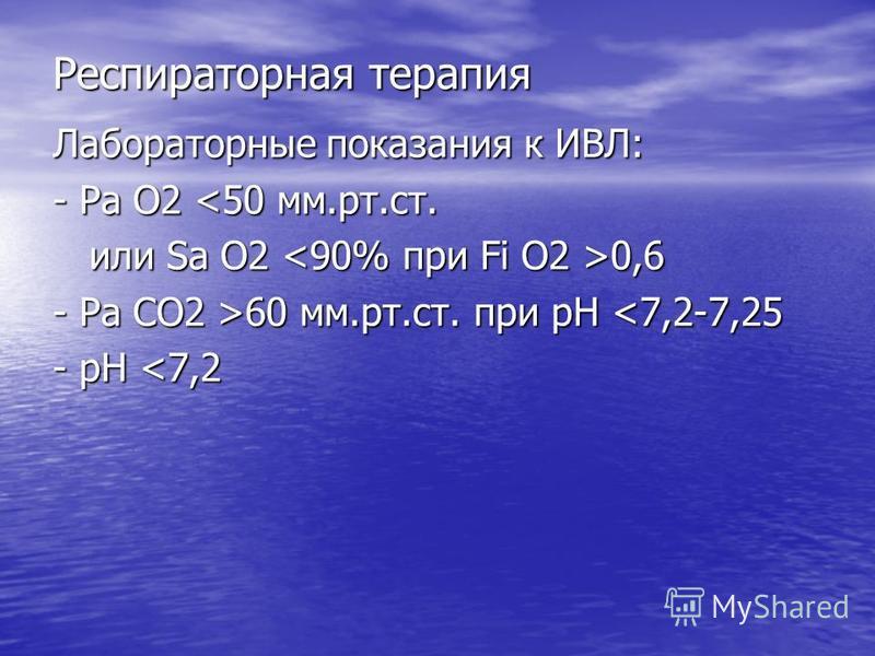 Респираторная терапия Лабораторные показания к ИВЛ: - Ра О2 <50 мм.рт.ст. или Sa O2 0,6 или Sa O2 0,6 - Ра СО2 >60 мм.рт.ст. при рН 60 мм.рт.ст. при рН <7,2-7,25 - рН <7,2