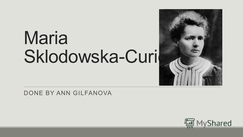 Maria Sklodowska-Curie DONE BY ANN GILFANOVA