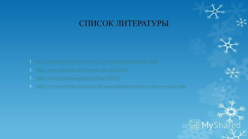 СПИСОК ЛИТЕРАТУРЫ 1.http://apocalypse-2012.com/man_and_woman/hronotherapy.htmlhttp://apocalypse-2012.com/man_and_woman/hronotherapy.html 2.http://www.kakras.ru/doc/bioritm-life-cycle.htmlhttp://www.kakras.ru/doc/bioritm-life-cycle.html 3.https://www.