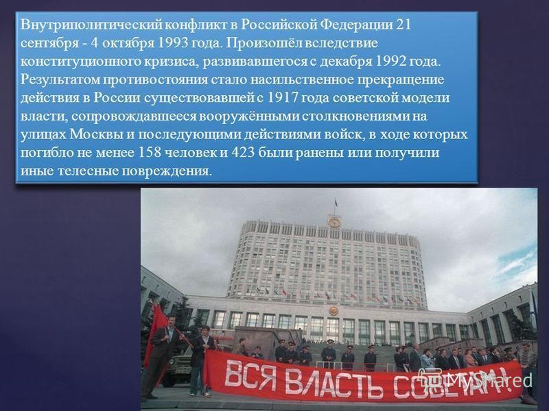 Внутриполитический конфликт в Российской Федерации 21 сентября - 4 октября 1993 года. Произошёл вследствие конституционного кризиса, развивавшегося с декабря 1992 года. Результатом противостояния стало насильственное прекращение действия в России сущ