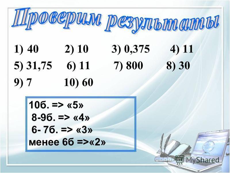 1)40 2) 10 3) 0,375 4) 11 5) 31,75 6) 11 7) 800 8) 30 9) 7 10) 60 10 б. => «5» 8-9 б. => «4» 6- 7 б. => «3» менее 6 б =>«2»