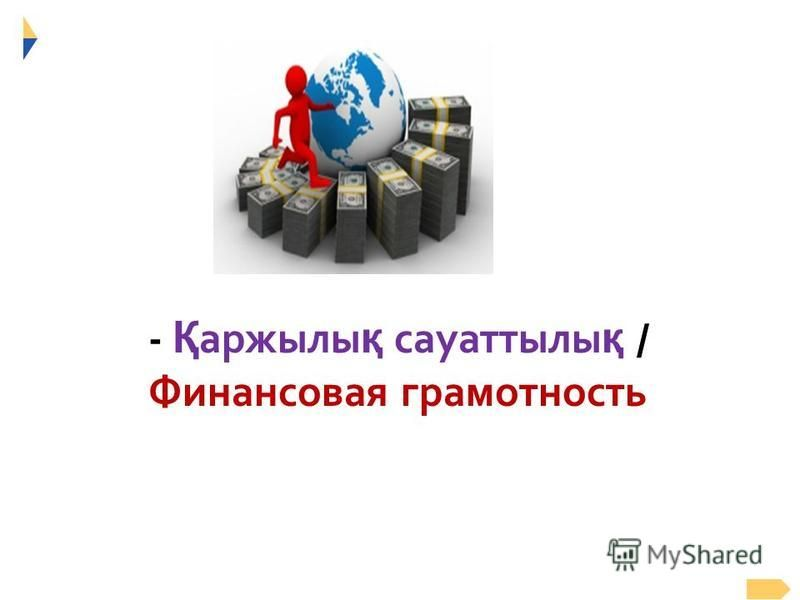 - Қ аржылы қ сауаттылы қ / Финансовая грамотность