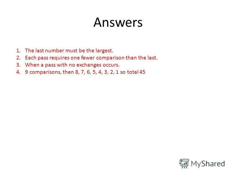 Answers 1.The last number must be the largest. 2.Each pass requires one fewer comparison than the last. 3.When a pass with no exchanges occurs. 4.9 comparisons, then 8, 7, 6, 5, 4, 3, 2, 1 so total 45
