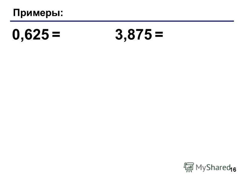 16 Примеры: 0,625 =3,875 =