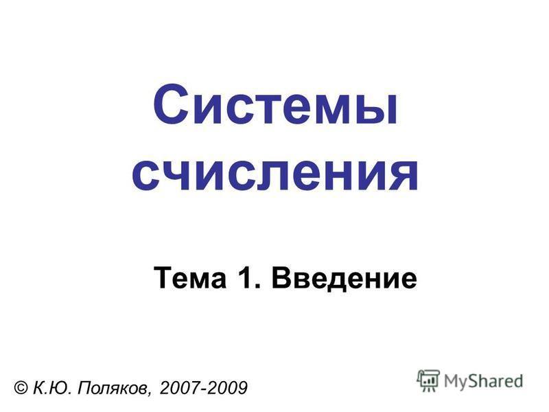 Системы счисления © К.Ю. Поляков, 2007-2009 Тема 1. Введение