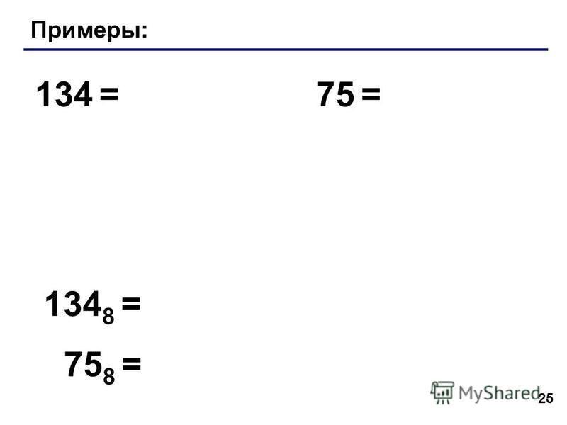 25 Примеры: 134 =75 = 134 8 = 75 8 =