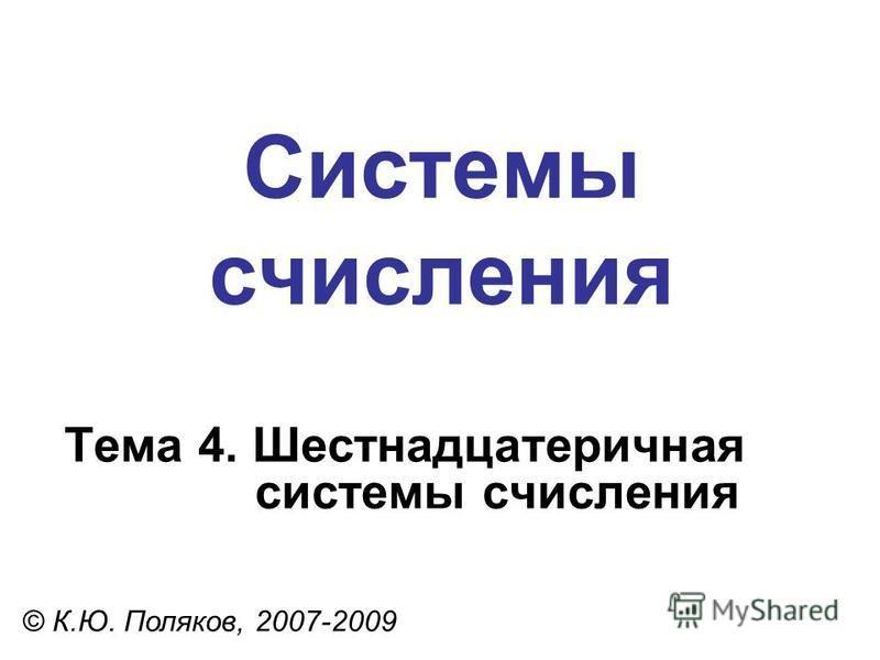 Системы счисления © К.Ю. Поляков, 2007-2009 Тема 4. Шестнадцатеричная системы счисления