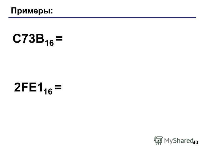 40 Примеры: C73B 16 = 2FE1 16 =