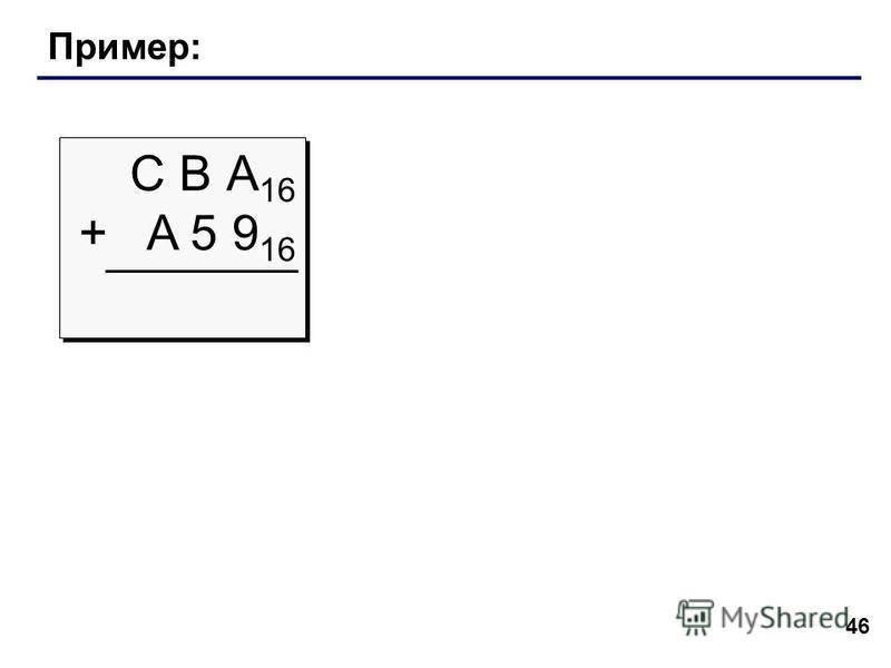 46 Пример: С В А 16 + A 5 9 16 С В А 16 + A 5 9 16