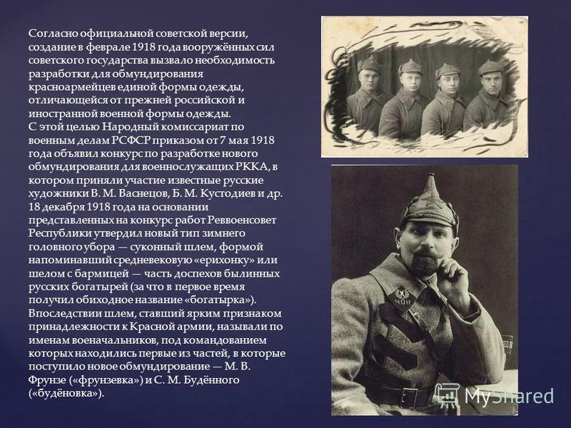 Согласно официальной советской версии, создание в феврале 1918 года вооружённых сил советского государства вызвало необходимость разработки для обмундирования красноармейцев единой формы одежды, отличающейся от прежней российской и иностранной военно