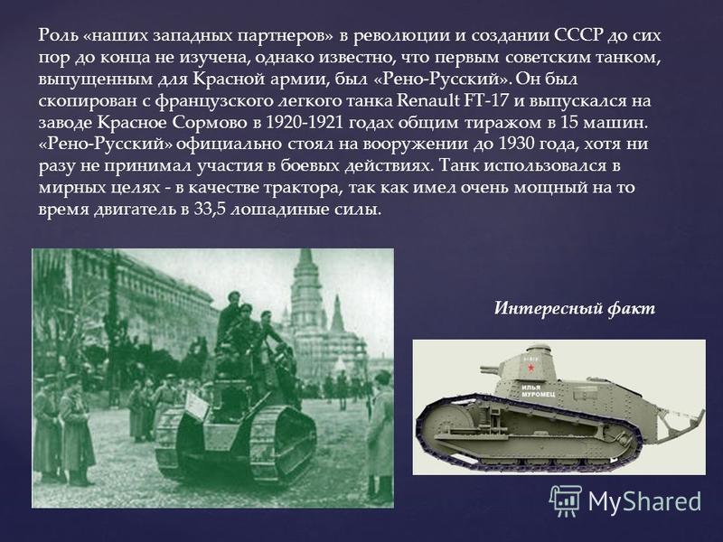 Роль «наших западных партнеров» в революции и создании СССР до сих пор до конца не изучена, однако известно, что первым советским танком, выпущенным для Красной армии, был «Рено-Русский». Он был скопирован с французского легкого танка Renault FT-17 и