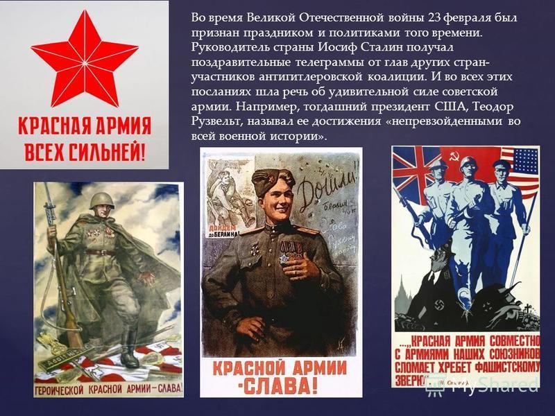 Во время Великой Отечественной войны 23 февраля был признан праздником и политиками того времени. Руководитель страны Иосиф Сталин получал поздравительные телеграммы от глав других стран- участников антигитлеровской коалиции. И во всех этих посланиях