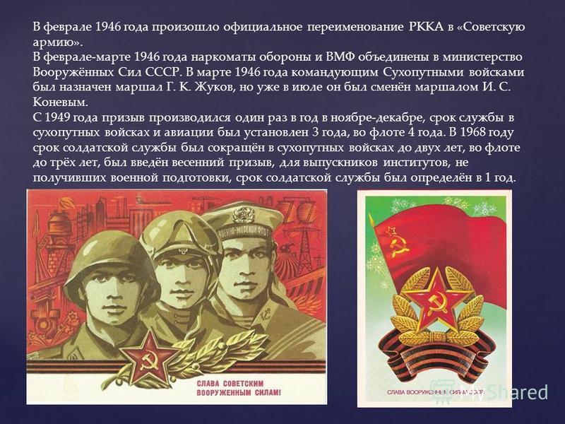 В феврале 1946 года произошло официальное переименование РККА в «Советскую армию». В феврале-марте 1946 года наркоматы обороны и ВМФ объединены в министерство Вооружённых Сил СССР. В марте 1946 года командующим Сухопутными войсками был назначен марша