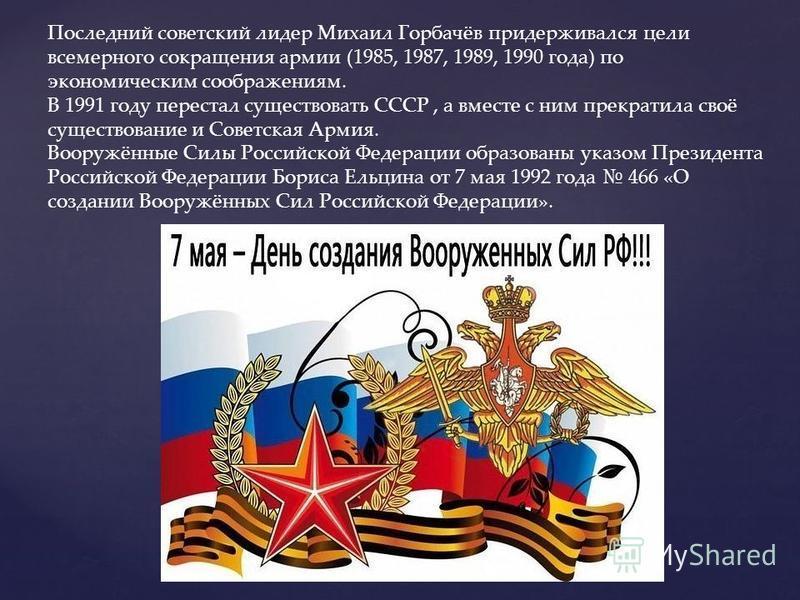 Последний советский лидер Михаил Горбачёв придерживался цели всемерного сокращения армии (1985, 1987, 1989, 1990 года) по экономическим соображениям. В 1991 году перестал существовать СССР, а вместе с ним прекратила своё существование и Советская Арм