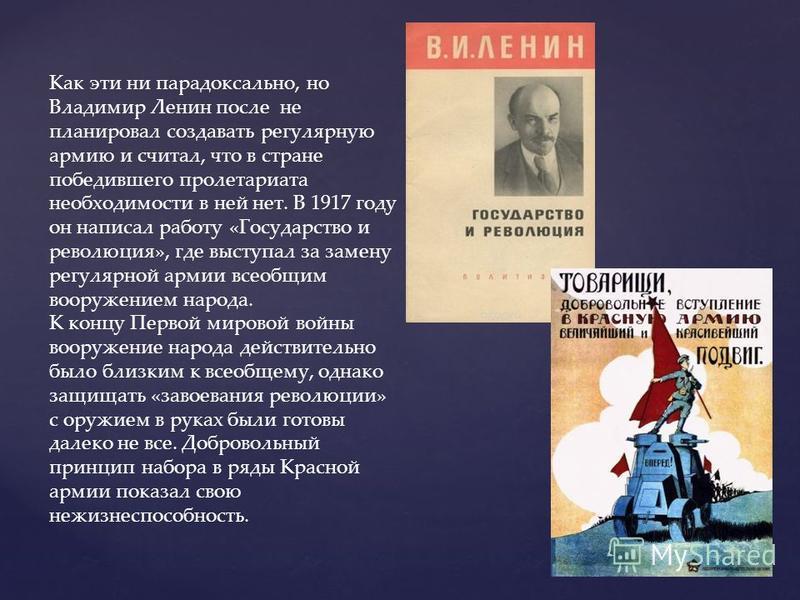 Как эти ни парадоксально, но Владимир Ленин после не планировал создавать регулярную армию и считал, что в стране победившего пролетариата необходимости в ней нет. В 1917 году он написал работу «Государство и революция», где выступал за замену регуля