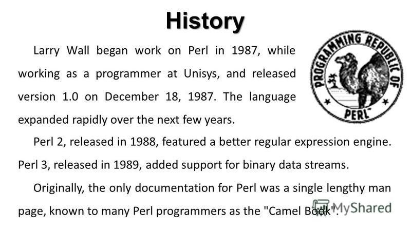 Larry Wall began work on Perl in 1987, while working as a programmer at Unisys, and released version 1.0 on December 18, 1987. The language expanded rapidly over the next few years. History Perl 2, released in 1988, featured a better regular expressi