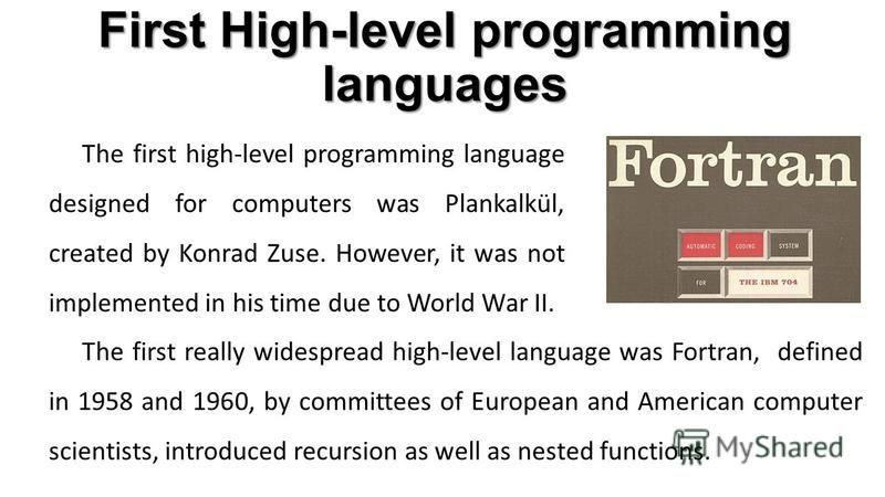 The first high-level programming language designed for computers was Plankalkül, created by Konrad Zuse. However, it was not implemented in his time due to World War II. First High-level programming languages The first really widespread high-level la