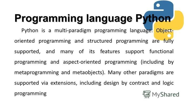 Programming language Python Python is a multi-paradigm programming language. Object- oriented programming and structured programming are fully supported, and many of its features support functional programming and aspect-oriented programming (includi