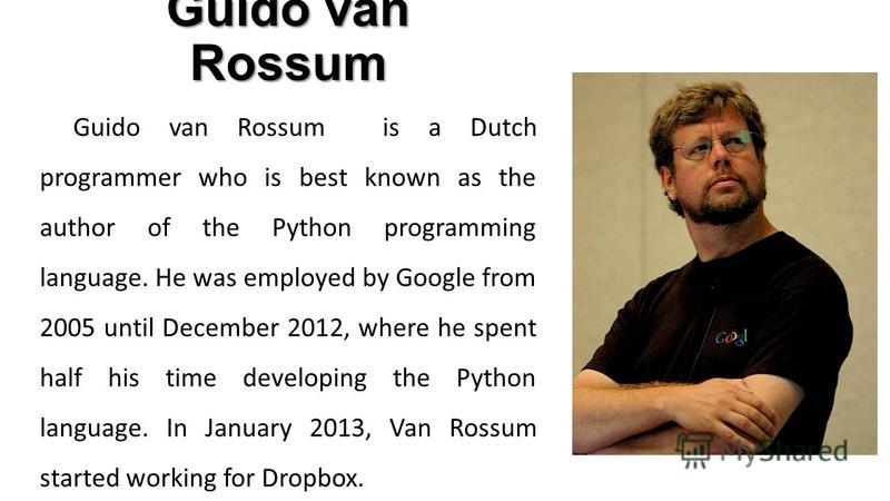 Guido van Rossum Guido van Rossum is a Dutch programmer who is best known as the author of the Python programming language. He was employed by Google from 2005 until December 2012, where he spent half his time developing the Python language. In Janua